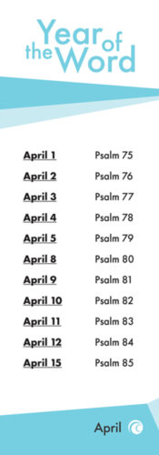 The year of the word. April 1st Psalm 75. April 2nd Psalm 76. April 3rd Psalm 77. April 4th Psalm 78. April 5th Psalm 79. April 8th Psalm 80. April 9th Psalm 81. April 10th Psalm 82. April 11th Psalm 83. April 12th Psalm 84. April 15th Psalm 85.